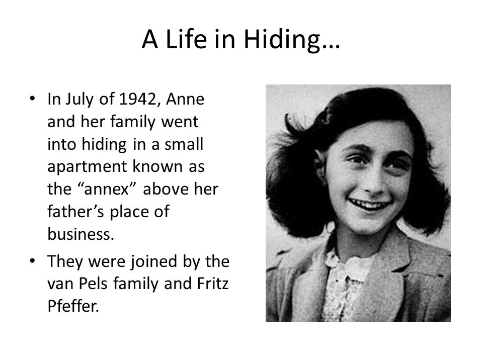 A Life in Hiding… In July of 1942, Anne and her family went into hiding in a small apartment known as the annex above her father's place of business.