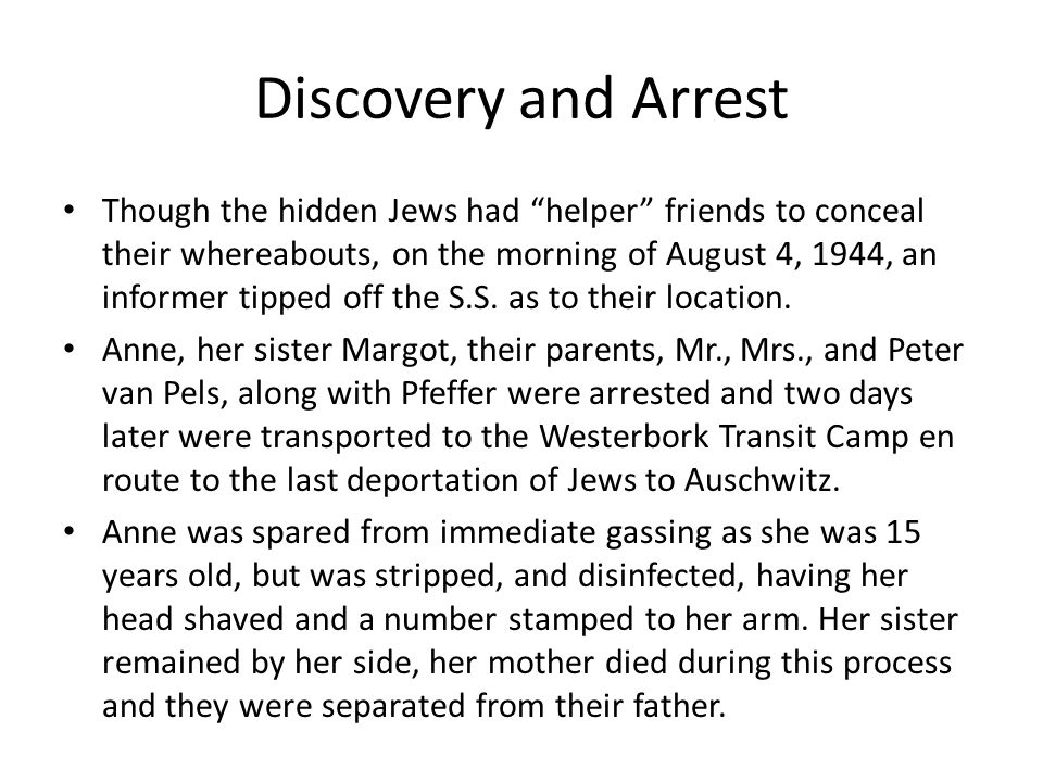 Discovery and Arrest Though the hidden Jews had helper friends to conceal their whereabouts, on the morning of August 4, 1944, an informer tipped off the S.S.