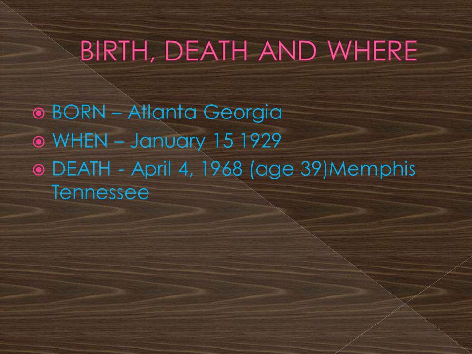  BORN – Atlanta Georgia  WHEN – January 15 1929  DEATH - April 4, 1968 (age 39)Memphis Tennessee
