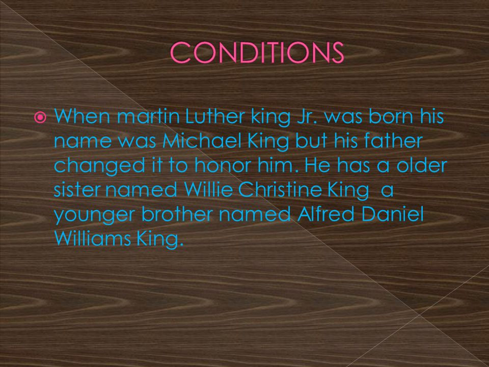  When martin Luther king Jr. was born his name was Michael King but his father changed it to honor him. He has a older sister named Willie Christine