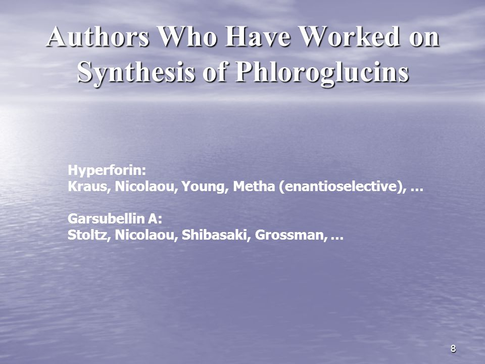 8 Authors Who Have Worked on Synthesis of Phloroglucins Hyperforin: Kraus, Nicolaou, Young, Metha (enantioselective), … Garsubellin A: Stoltz, Nicolao