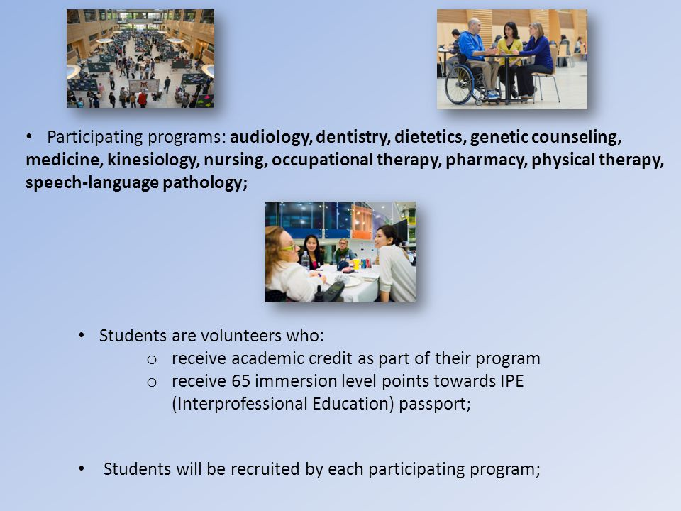 Students will be recruited by each participating program; Participating programs: audiology, dentistry, dietetics, genetic counseling, medicine, kinesiology, nursing, occupational therapy, pharmacy, physical therapy, speech-language pathology; Students are volunteers who: o receive academic credit as part of their program o receive 65 immersion level points towards IPE (Interprofessional Education) passport;