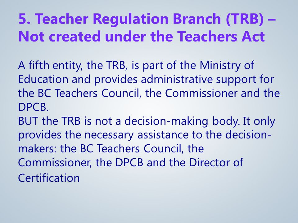 5. Teacher Regulation Branch (TRB) – Not created under the Teachers Act A fifth entity, the TRB, is part of the Ministry of Education and provides adm