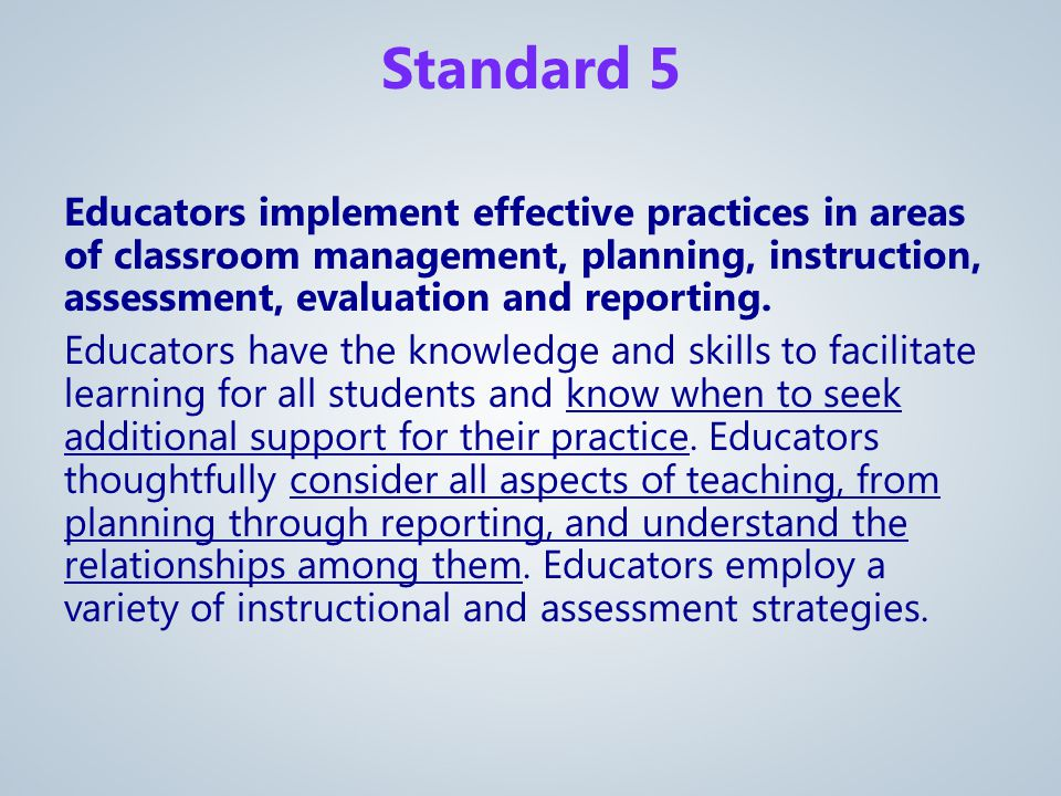 Educators implement effective practices in areas of classroom management, planning, instruction, assessment, evaluation and reporting.