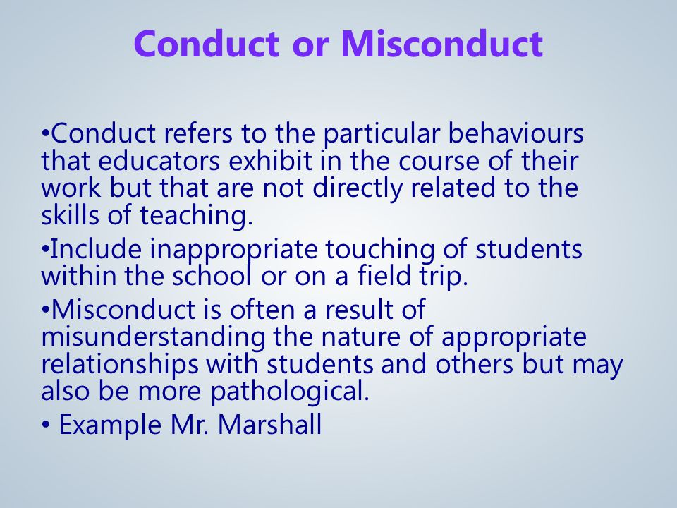 Conduct refers to the particular behaviours that educators exhibit in the course of their work but that are not directly related to the skills of teaching.