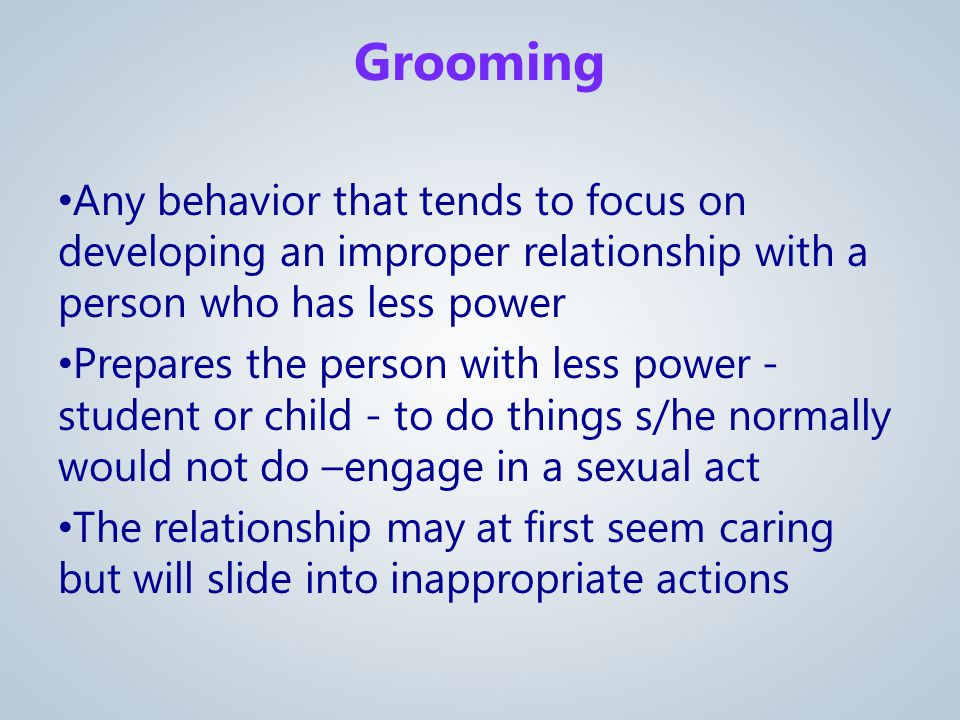 Any behavior that tends to focus on developing an improper relationship with a person who has less power Prepares the person with less power - student or child - to do things s/he normally would not do –engage in a sexual act The relationship may at first seem caring but will slide into inappropriate actions Grooming