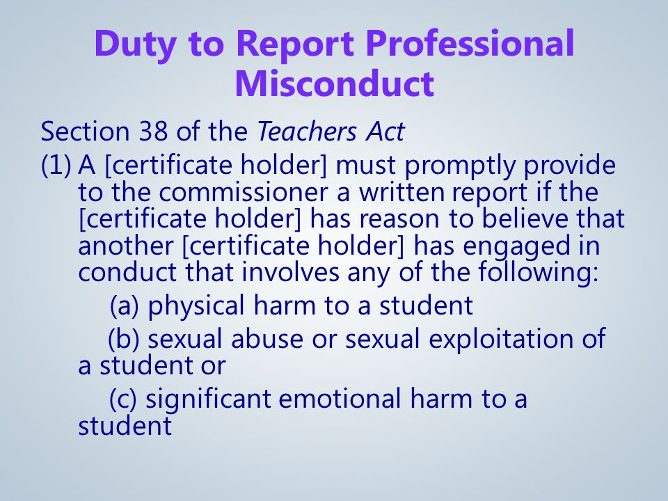 Section 38 of the Teachers Act (1)A [certificate holder] must promptly provide to the commissioner a written report if the [certificate holder] has reason to believe that another [certificate holder] has engaged in conduct that involves any of the following: (a) physical harm to a student (b) sexual abuse or sexual exploitation of a student or (c) significant emotional harm to a student Duty to Report Professional Misconduct