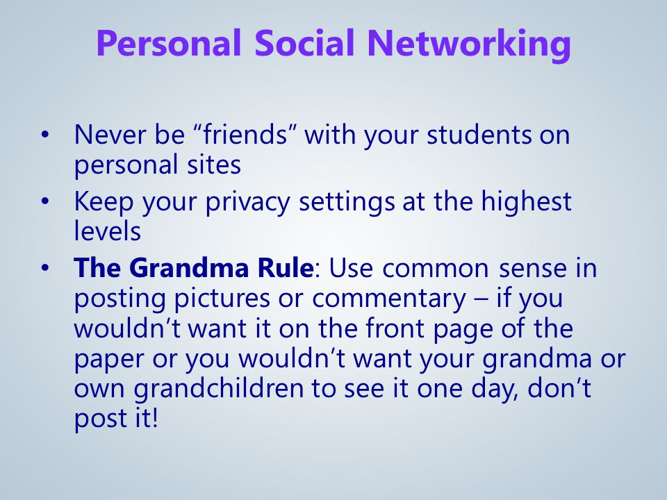 Never be friends with your students on personal sites Keep your privacy settings at the highest levels The Grandma Rule: Use common sense in posting pictures or commentary – if you wouldn't want it on the front page of the paper or you wouldn't want your grandma or own grandchildren to see it one day, don't post it.