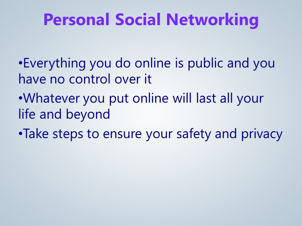 Everything you do online is public and you have no control over it Whatever you put online will last all your life and beyond Take steps to ensure your safety and privacy Personal Social Networking