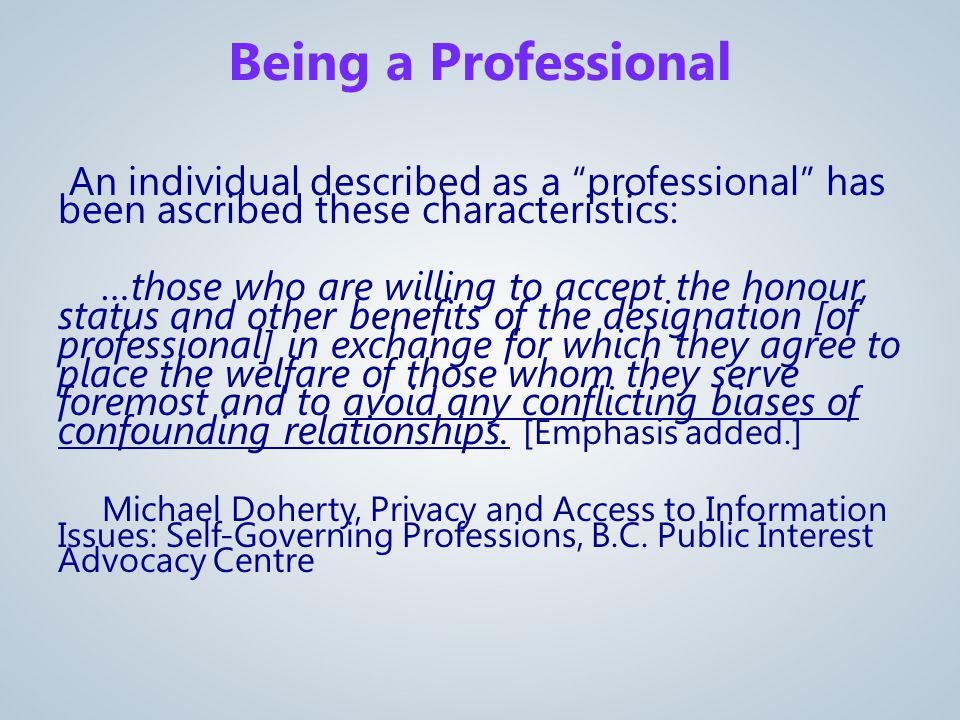 An individual described as a professional has been ascribed these characteristics: …those who are willing to accept the honour, status and other benefits of the designation [of professional] in exchange for which they agree to place the welfare of those whom they serve foremost and to avoid any conflicting biases of confounding relationships.