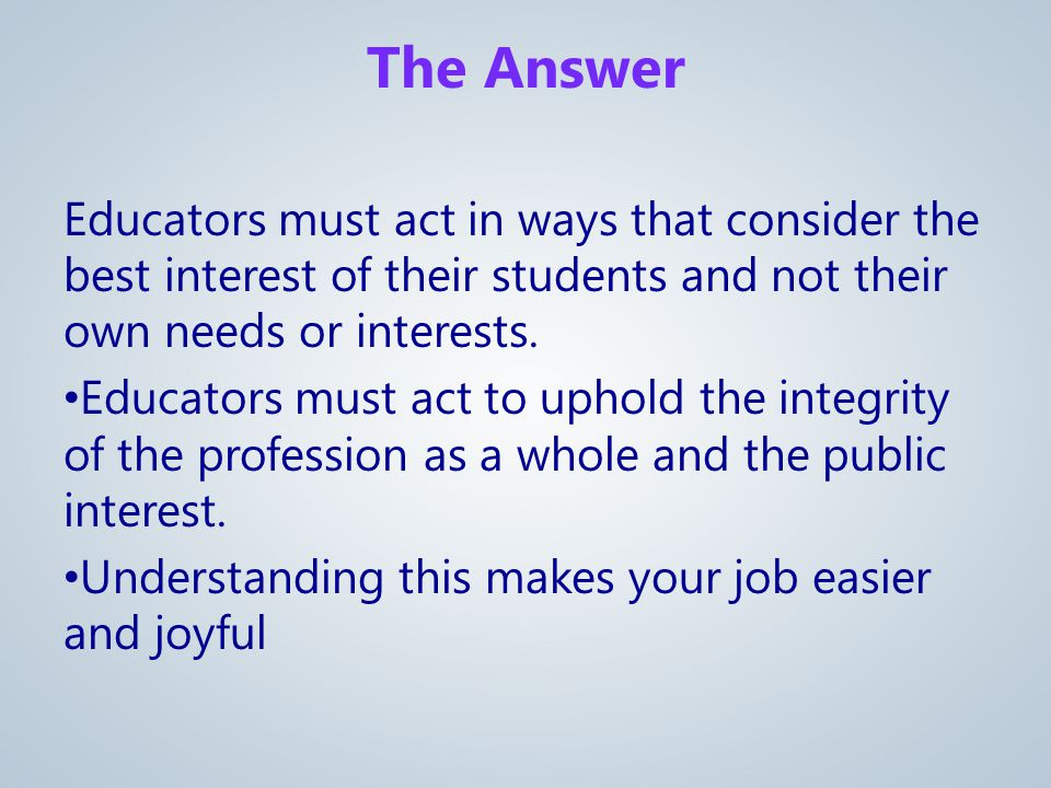 Educators must act in ways that consider the best interest of their students and not their own needs or interests.