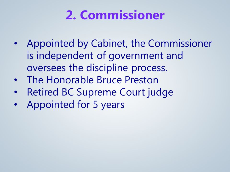 2. Commissioner Appointed by Cabinet, the Commissioner is independent of government and oversees the discipline process. The Honorable Bruce Preston R