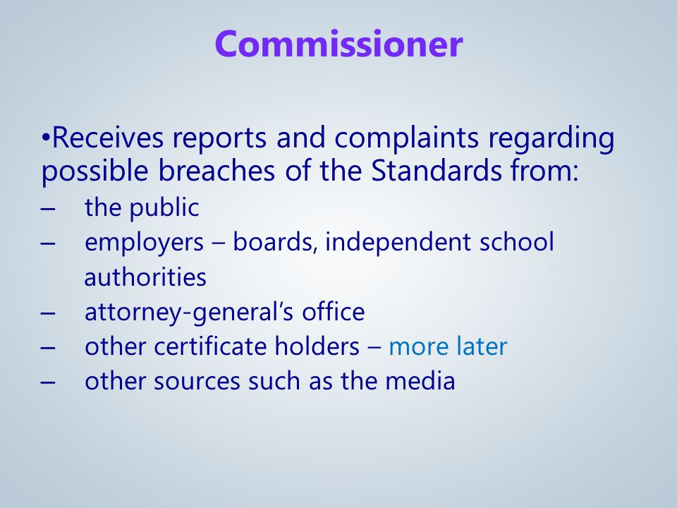 Receives reports and complaints regarding possible breaches of the Standards from: – the public – employers – boards, independent school authorities – attorney-general's office – other certificate holders – more later – other sources such as the media Commissioner