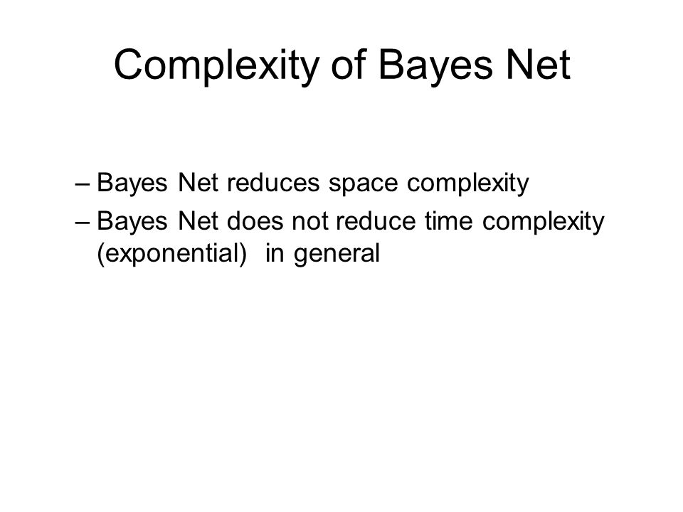 Complexity of Bayes Net –Bayes Net reduces space complexity –Bayes Net does not reduce time complexity (exponential) in general