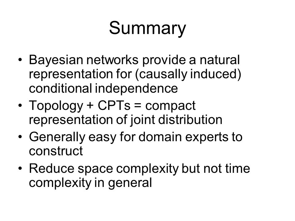 Summary Bayesian networks provide a natural representation for (causally induced) conditional independence Topology + CPTs = compact representation of joint distribution Generally easy for domain experts to construct Reduce space complexity but not time complexity in general