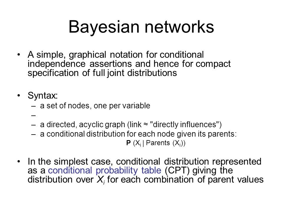 Bayesian networks A simple, graphical notation for conditional independence assertions and hence for compact specification of full joint distributions Syntax: –a set of nodes, one per variable –a directed, acyclic graph (link ≈ directly influences ) –a conditional distribution for each node given its parents: P (X i | Parents (X i )) In the simplest case, conditional distribution represented as a conditional probability table (CPT) giving the distribution over X i for each combination of parent values