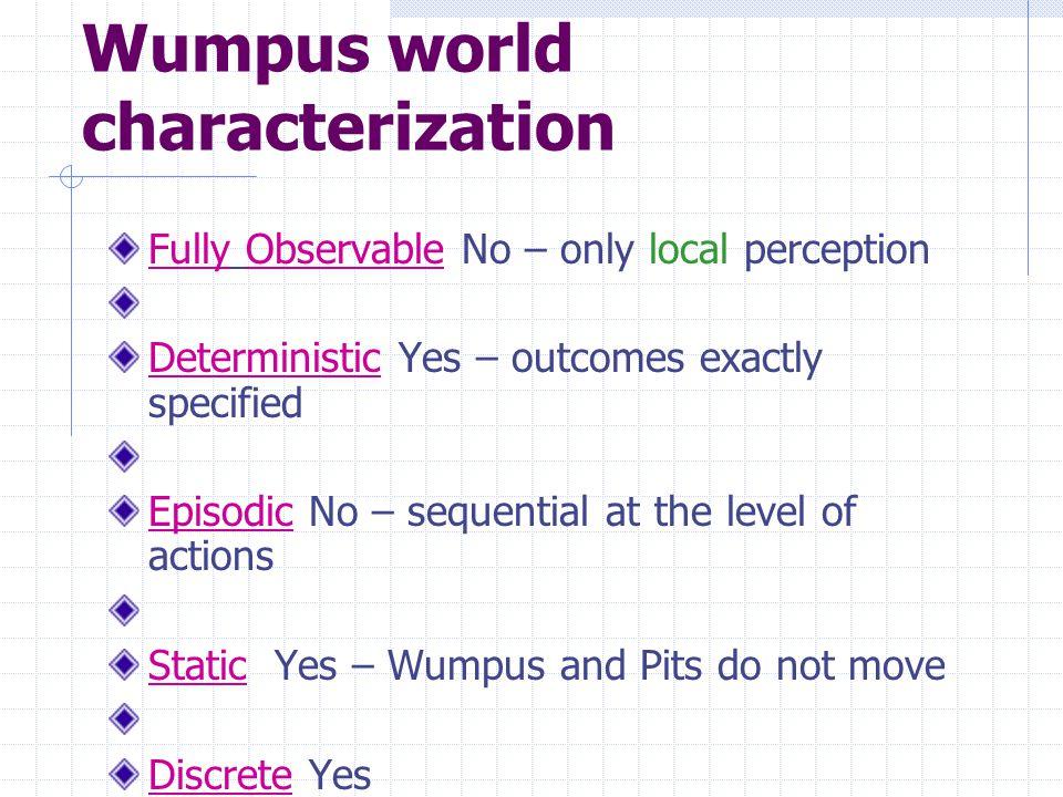 Wumpus World PEAS description Performance measure gold +1000, death -1000 -1 per step, -10 for using the arrow Environment Squares adjacent to wumpus