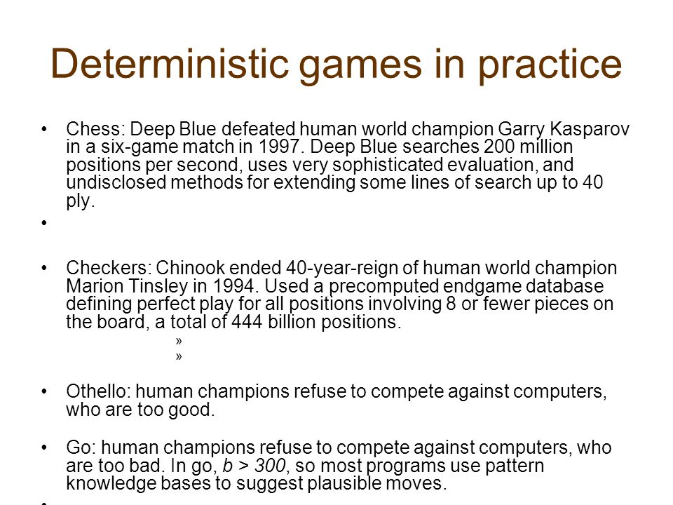 Deterministic games in practice Chess: Deep Blue defeated human world champion Garry Kasparov in a six-game match in 1997.