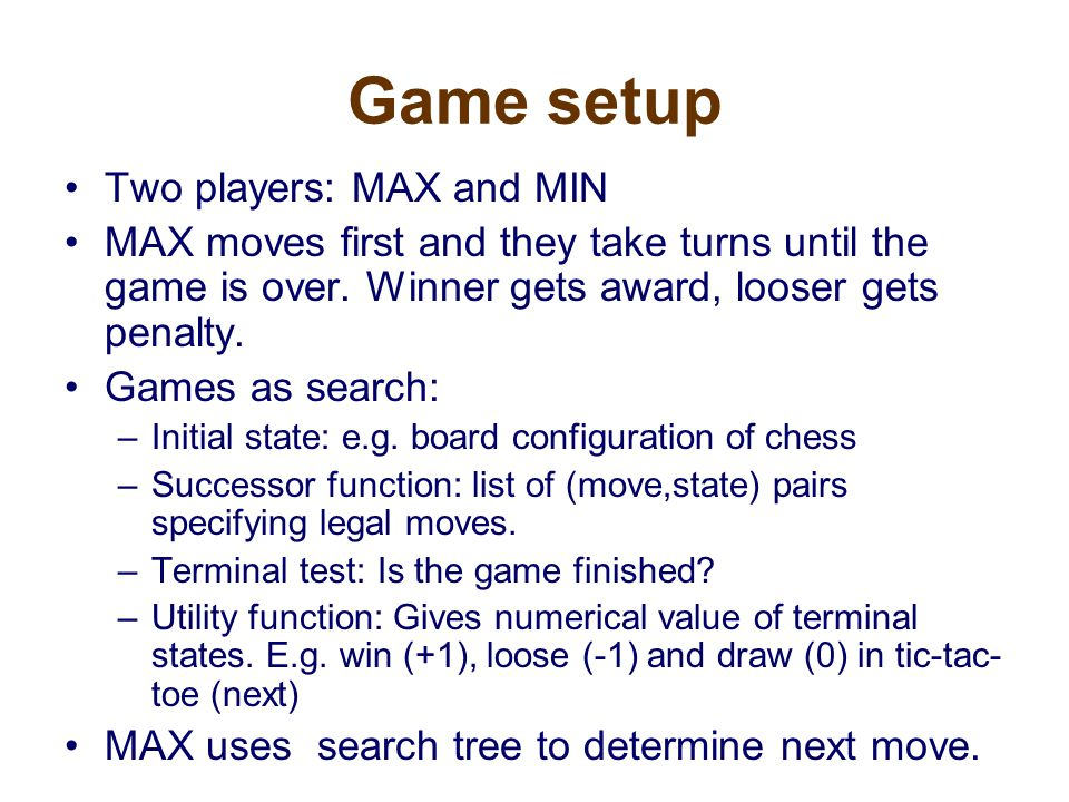 Game setup Two players: MAX and MIN MAX moves first and they take turns until the game is over.