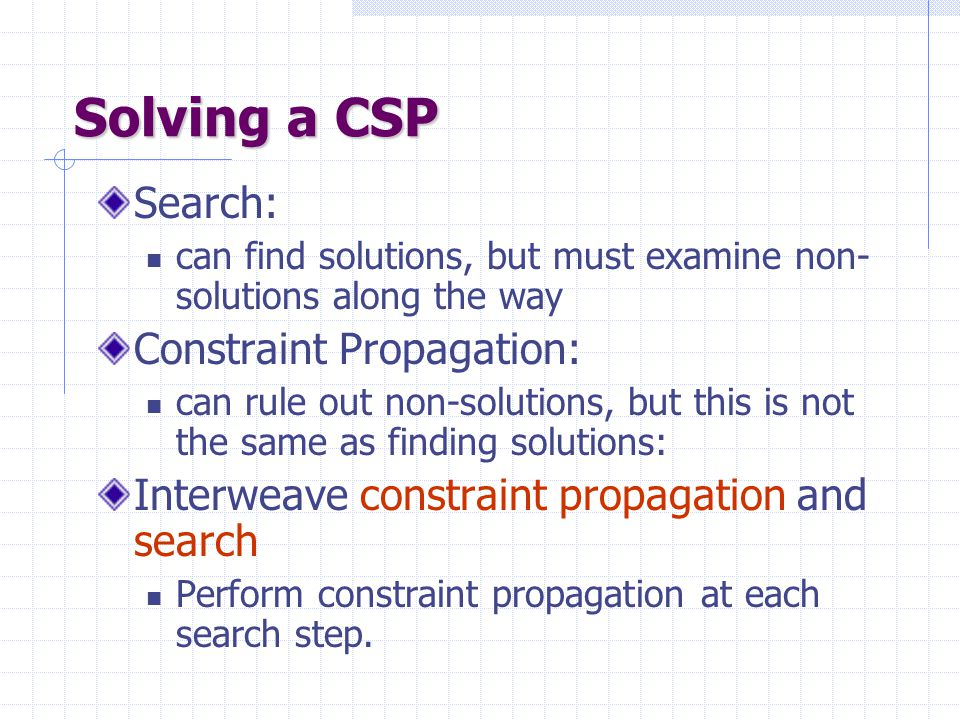 Solving a CSP Search: can find solutions, but must examine non- solutions along the way Constraint Propagation: can rule out non-solutions, but this is not the same as finding solutions: Interweave constraint propagation and search Perform constraint propagation at each search step.