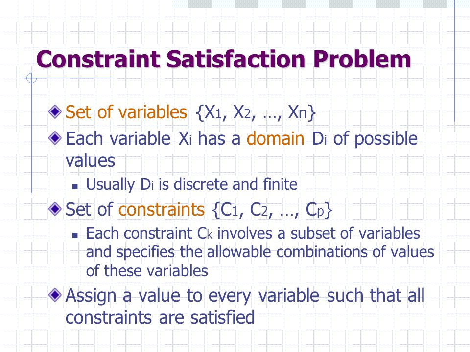 Complexity Analysis of AC3 e = number of constraints (edges) (or n 2 where n is the # of variables) d = number of values per variable Each variable is inserted in Q up to d times REMOVE-ARC-INCONSISTENCY takes O(d 2 ) time AC3 takes O(ed 3 ) time to run
