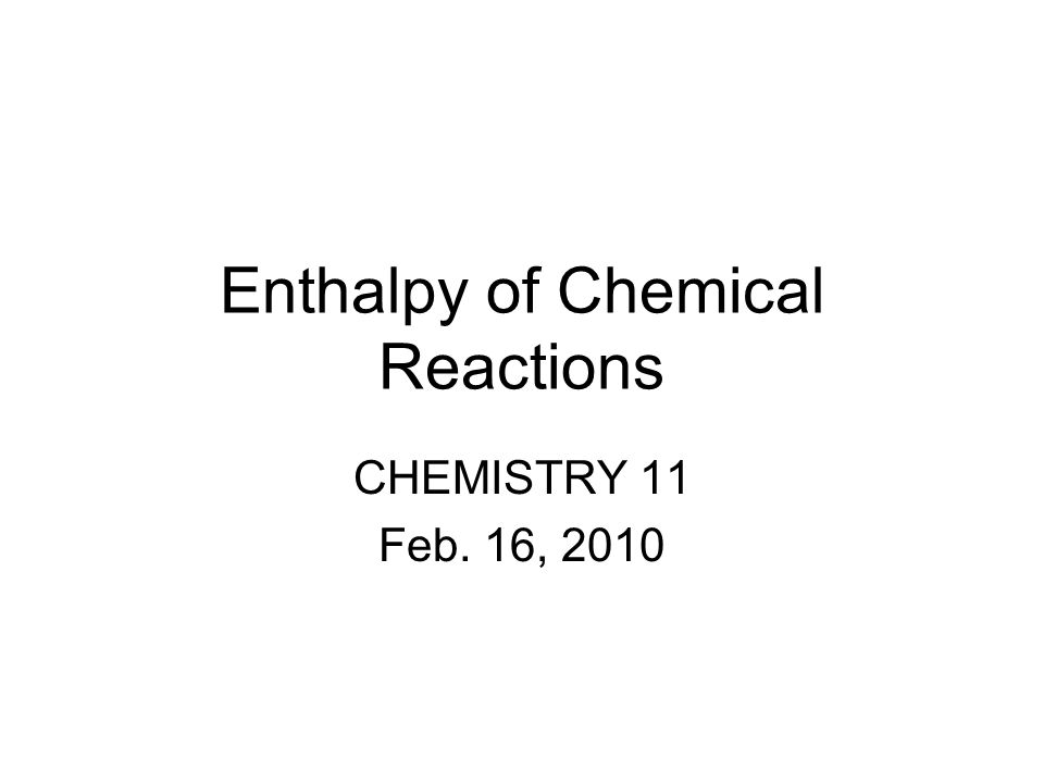 Enthalpy of Chemical Reactions CHEMISTRY 11 Feb. 16, 2010