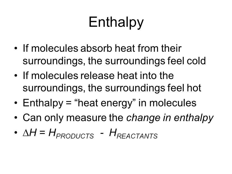 Enthalpy If molecules absorb heat from their surroundings, the surroundings feel cold If molecules release heat into the surroundings, the surroundings feel hot Enthalpy = heat energy in molecules Can only measure the change in enthalpy ∆H = H PRODUCTS - H REACTANTS