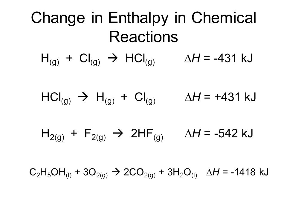 Change in Enthalpy in Chemical Reactions H (g) + Cl (g)  HCl (g) ∆H = -431 kJ HCl (g)  H (g) + Cl (g) ∆H = +431 kJ H 2(g) + F 2(g)  2HF (g) ∆H = -542 kJ C 2 H 5 OH (l) + 3O 2(g)  2CO 2(g) + 3H 2 O (l) ∆H = -1418 kJ