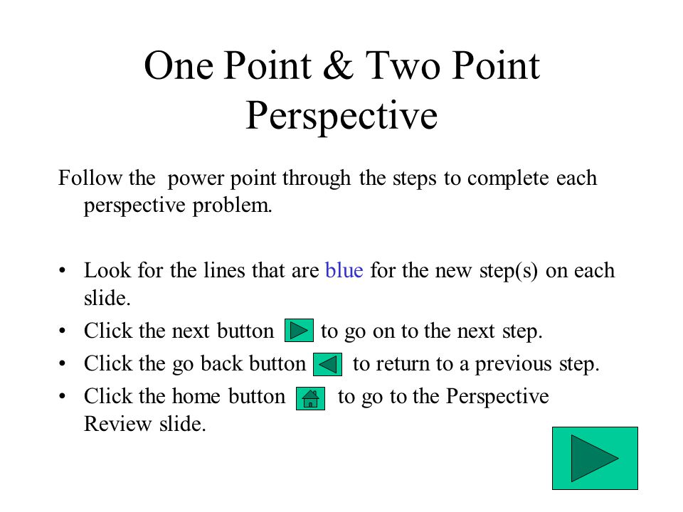 One Point & Two Point Perspective Follow the power point through the steps to complete each perspective problem. Look for the lines that are blue for