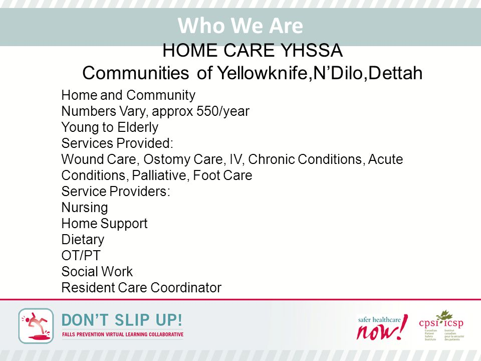 Home and Community Numbers Vary, approx 550/year Young to Elderly Services Provided: Wound Care, Ostomy Care, IV, Chronic Conditions, Acute Conditions, Palliative, Foot Care Service Providers: Nursing Home Support Dietary OT/PT Social Work Resident Care Coordinator Who We Are HOME CARE YHSSA Communities of Yellowknife,N'Dilo,Dettah
