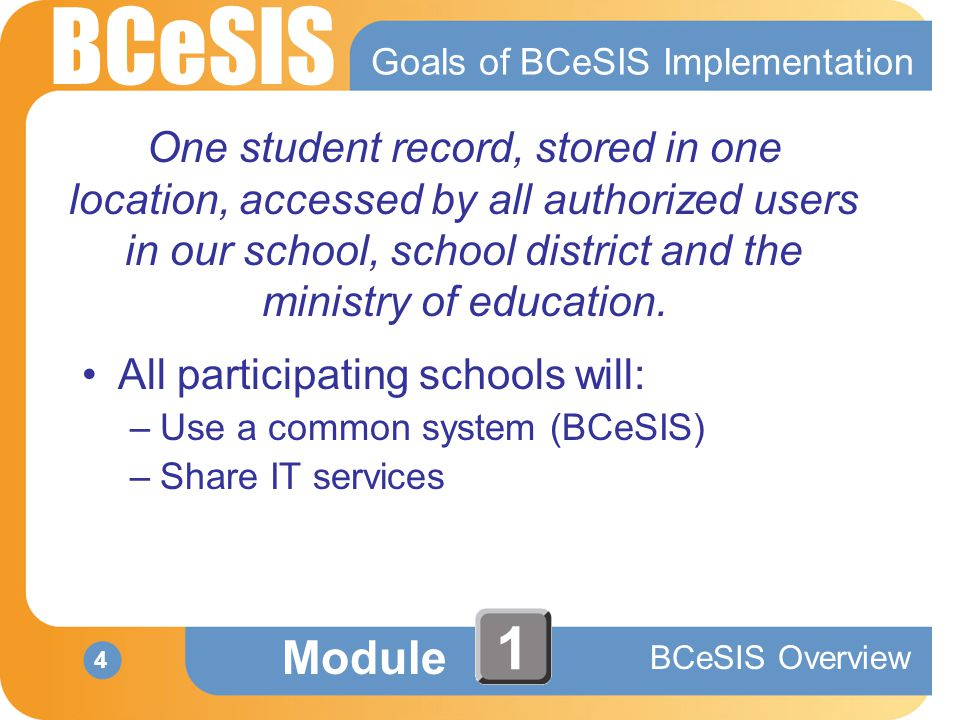 BCeSIS Module BCeSIS Overview 4 1 Goals of BCeSIS Implementation One student record, stored in one location, accessed by all authorized users in our school, school district and the ministry of education.