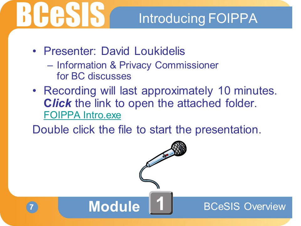 BCeSIS Module BCeSIS Overview 7 1 Introducing FOIPPA Presenter: David Loukidelis –Information & Privacy Commissioner for BC discusses Recording will last approximately 10 minutes.