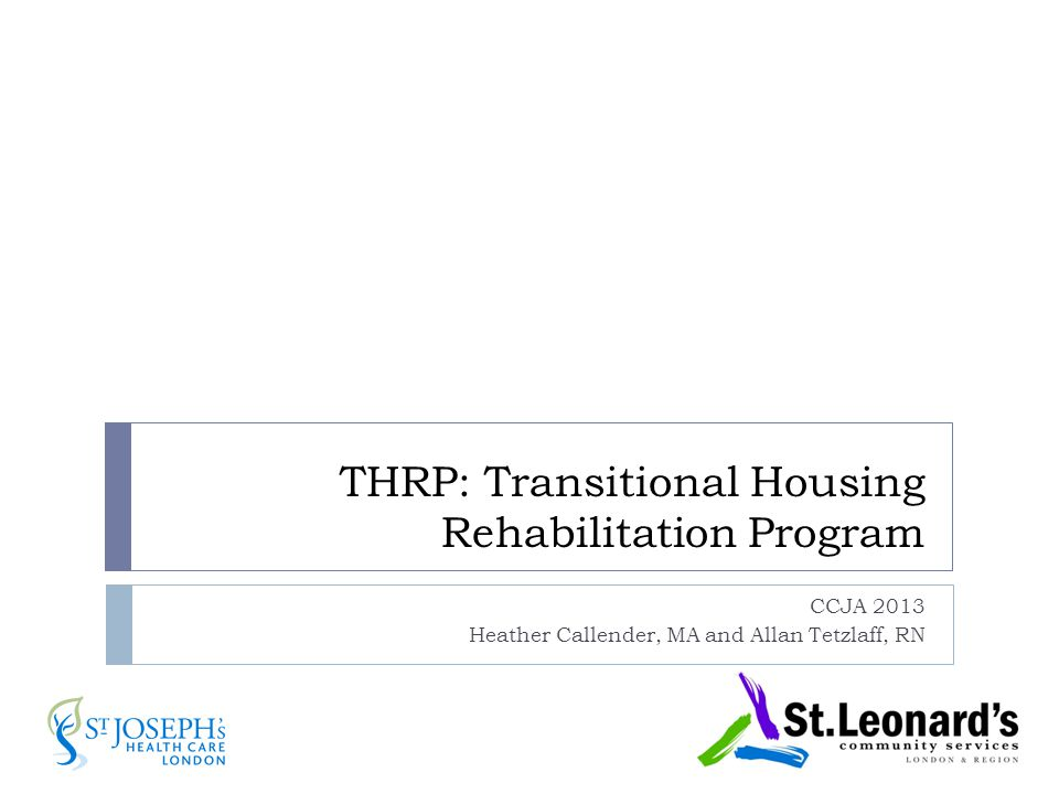 THRP: Transitional Housing Rehabilitation Program CCJA 2013 Heather Callender, MA and Allan Tetzlaff, RN