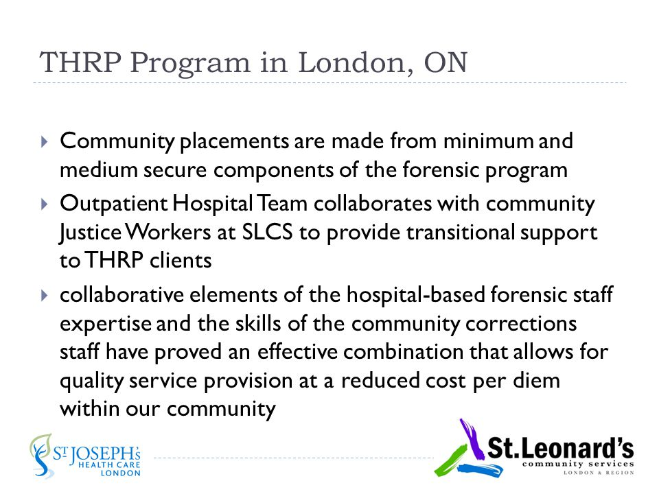 THRP Program in London, ON  Community placements are made from minimum and medium secure components of the forensic program  Outpatient Hospital Team collaborates with community Justice Workers at SLCS to provide transitional support to THRP clients  collaborative elements of the hospital-based forensic staff expertise and the skills of the community corrections staff have proved an effective combination that allows for quality service provision at a reduced cost per diem within our community