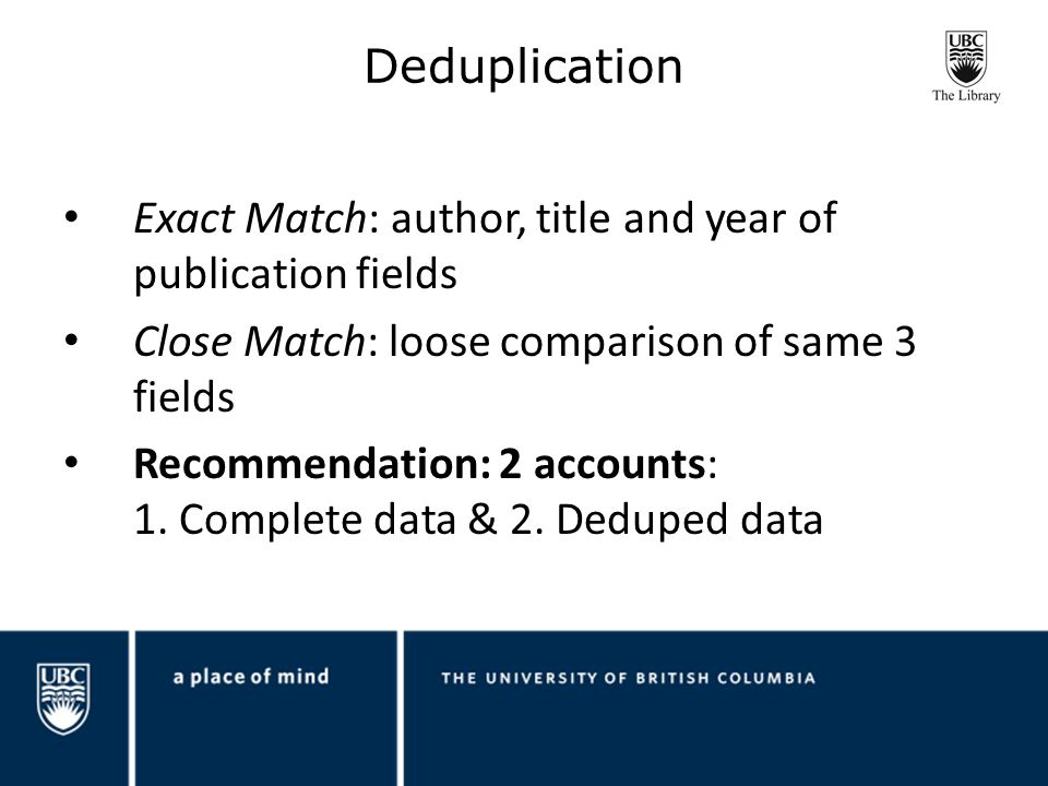 Deduplication Exact Match: author, title and year of publication fields Close Match: loose comparison of same 3 fields Recommendation: 2 accounts: 1.