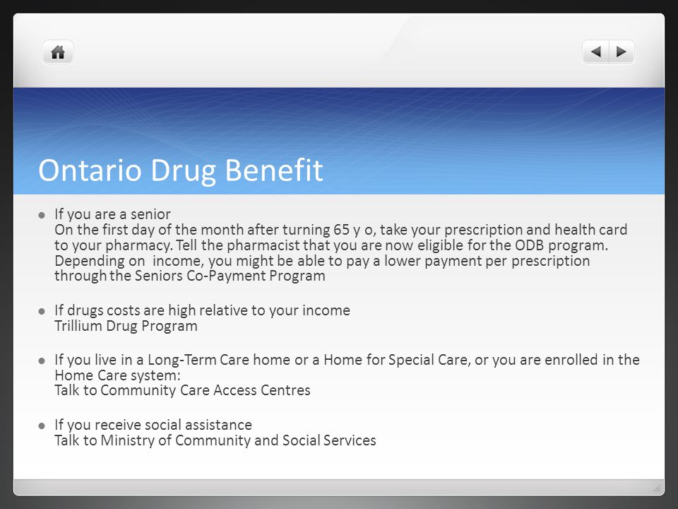 Ontario Drug Benefit If you are a senior On the first day of the month after turning 65 y o, take your prescription and health card to your pharmacy.
