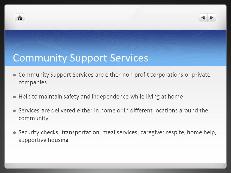 Community Support Services Community Support Services are either non-profit corporations or private companies Help to maintain safety and independence