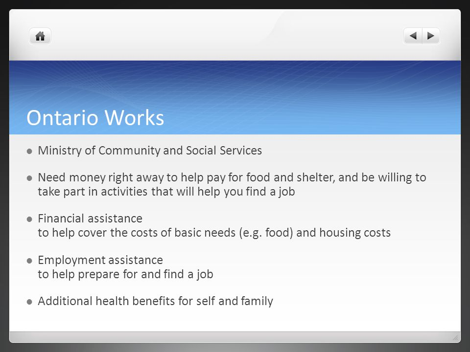 Ontario Works Ministry of Community and Social Services Need money right away to help pay for food and shelter, and be willing to take part in activities that will help you find a job Financial assistance to help cover the costs of basic needs (e.g.