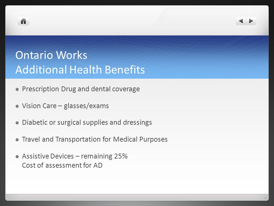 Ontario Works Additional Health Benefits Prescription Drug and dental coverage Vision Care – glasses/exams Diabetic or surgical supplies and dressings