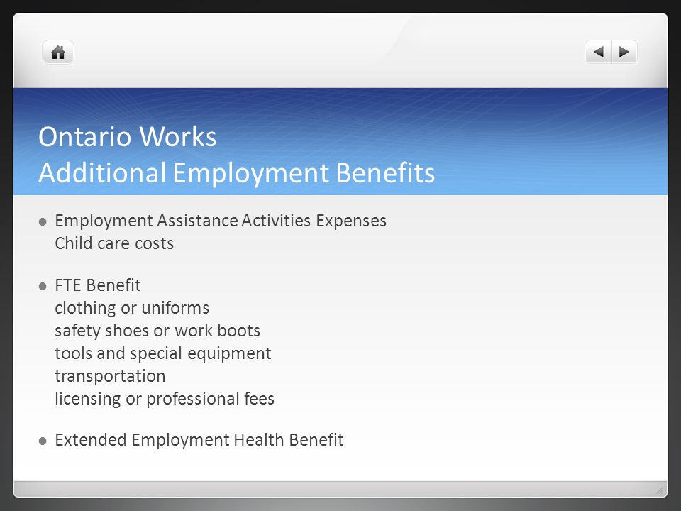 Ontario Works Additional Employment Benefits Employment Assistance Activities Expenses Child care costs FTE Benefit clothing or uniforms safety shoes or work boots tools and special equipment transportation licensing or professional fees Extended Employment Health Benefit