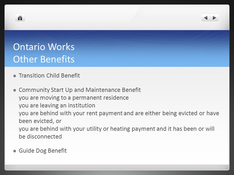 Ontario Works Other Benefits Transition Child Benefit Community Start Up and Maintenance Benefit you are moving to a permanent residence you are leaving an institution you are behind with your rent payment and are either being evicted or have been evicted, or you are behind with your utility or heating payment and it has been or will be disconnected Guide Dog Benefit