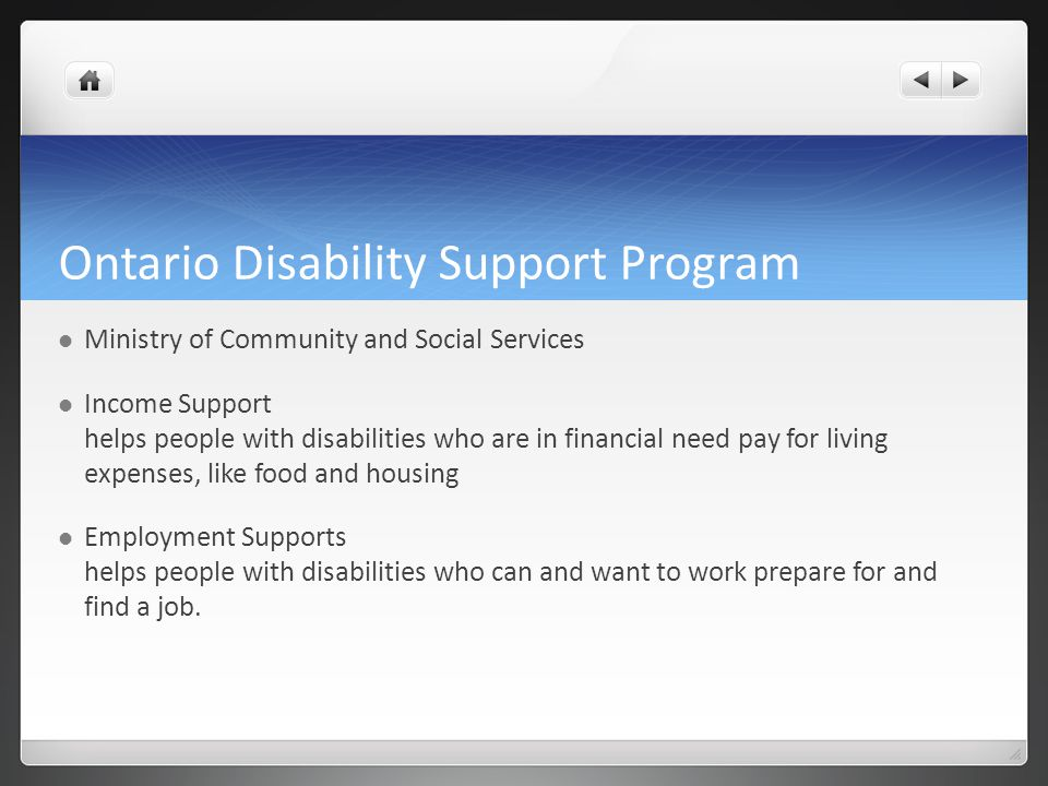 Ontario Disability Support Program Ministry of Community and Social Services Income Support helps people with disabilities who are in financial need p