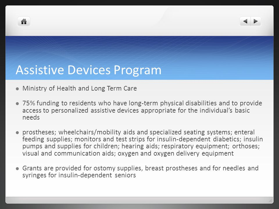 Assistive Devices Program Ministry of Health and Long Term Care 75% funding to residents who have long-term physical disabilities and to provide acces