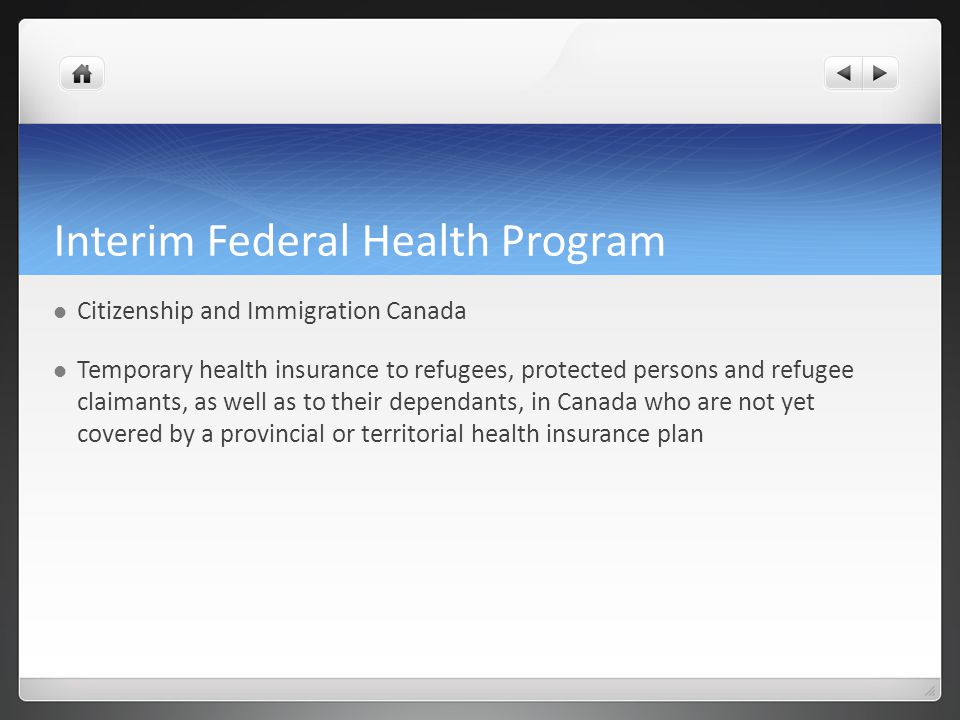 Interim Federal Health Program Citizenship and Immigration Canada Temporary health insurance to refugees, protected persons and refugee claimants, as well as to their dependants, in Canada who are not yet covered by a provincial or territorial health insurance plan