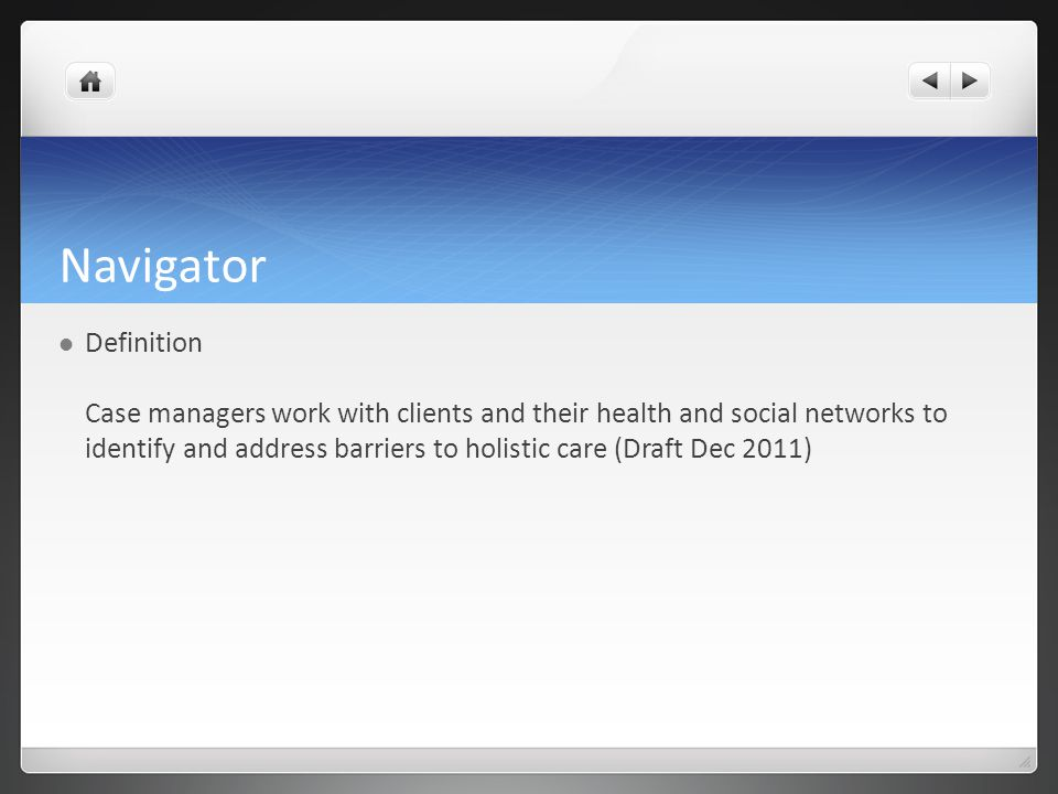 Navigator Definition Case managers work with clients and their health and social networks to identify and address barriers to holistic care (Draft Dec 2011)