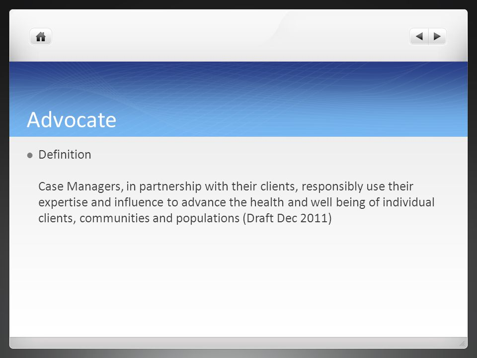 Advocate Definition Case Managers, in partnership with their clients, responsibly use their expertise and influence to advance the health and well being of individual clients, communities and populations (Draft Dec 2011)