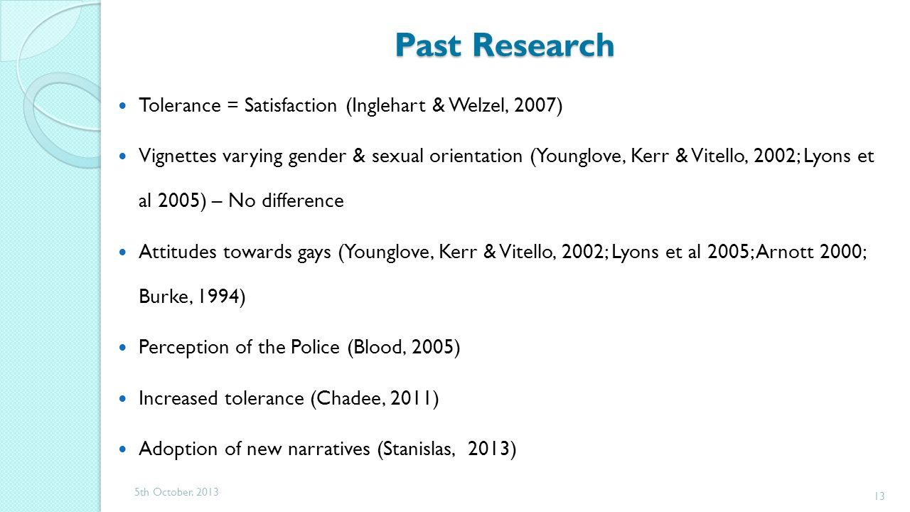 Past Research Past Research Tolerance = Satisfaction (Inglehart & Welzel, 2007) Vignettes varying gender & sexual orientation (Younglove, Kerr & Vitello, 2002; Lyons et al 2005) – No difference Attitudes towards gays (Younglove, Kerr & Vitello, 2002; Lyons et al 2005; Arnott 2000; Burke, 1994) Perception of the Police (Blood, 2005) Increased tolerance (Chadee, 2011) Adoption of new narratives (Stanislas, 2013) 5th October.