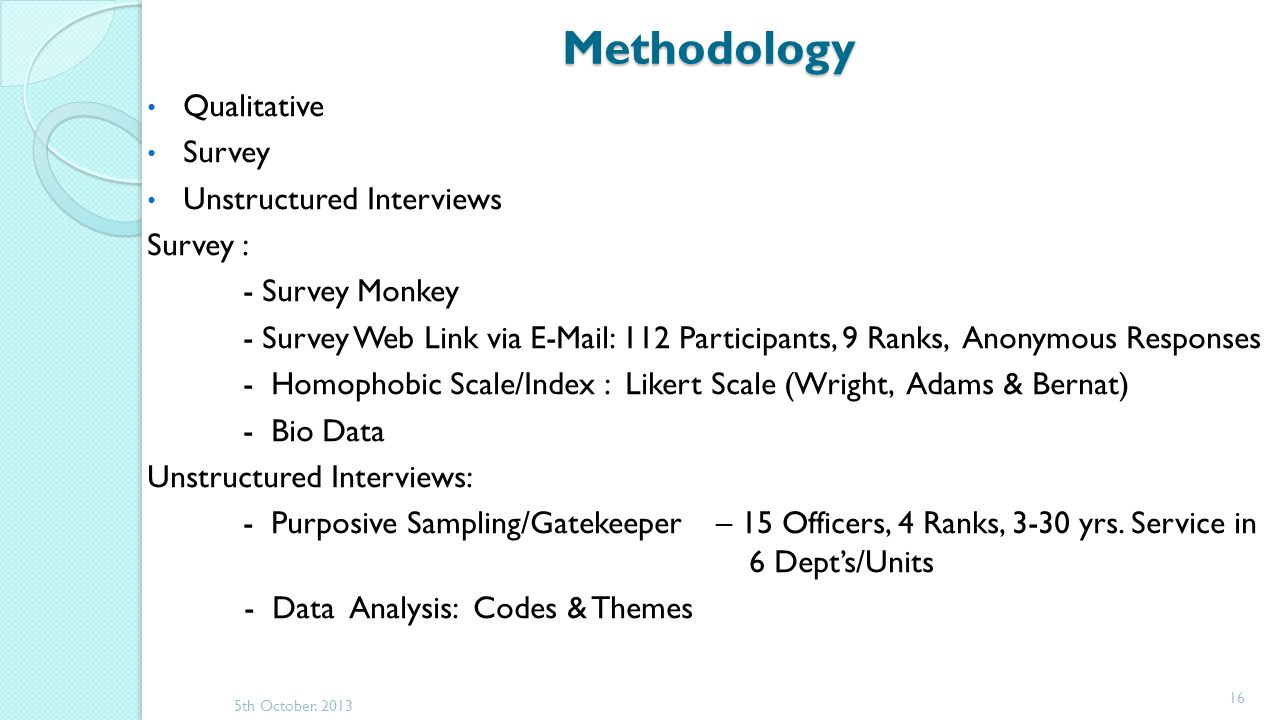Methodology Qualitative Survey Unstructured Interviews Survey : - Survey Monkey - Survey Web Link via E-Mail: 112 Participants, 9 Ranks, Anonymous Responses - Homophobic Scale/Index : Likert Scale (Wright, Adams & Bernat) - Bio Data Unstructured Interviews: - Purposive Sampling/Gatekeeper – 15 Officers, 4 Ranks, 3-30 yrs.