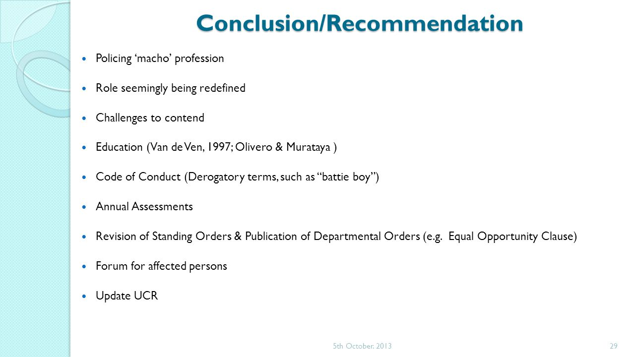 Conclusion/Recommendation Policing 'macho' profession Role seemingly being redefined Challenges to contend Education (Van de Ven, 1997; Olivero & Murataya ) Code of Conduct (Derogatory terms, such as battie boy ) Annual Assessments Revision of Standing Orders & Publication of Departmental Orders (e.g.