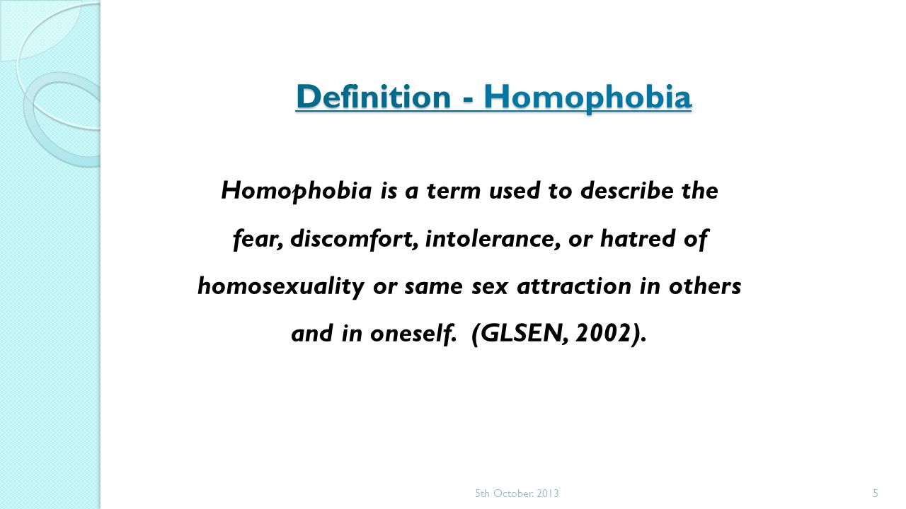 Definition - Homophobia Homophobia is a term used to describe the fear, discomfort, intolerance, or hatred of homosexuality or same sex attraction in others and in oneself.